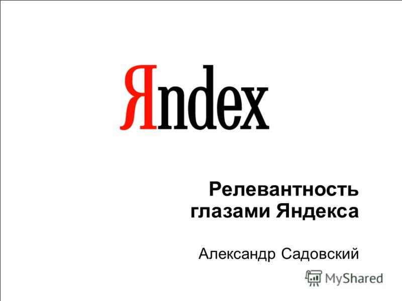 1 Релевантность глазами Яндекса Александр Садовский