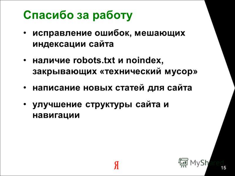 15 Спасибо за работу исправление ошибок, мешающих индексации сайта наличие robots.txt и noindex, закрывающих «технический мусор» написание новых статей для сайта улучшение структуры сайта и навигации