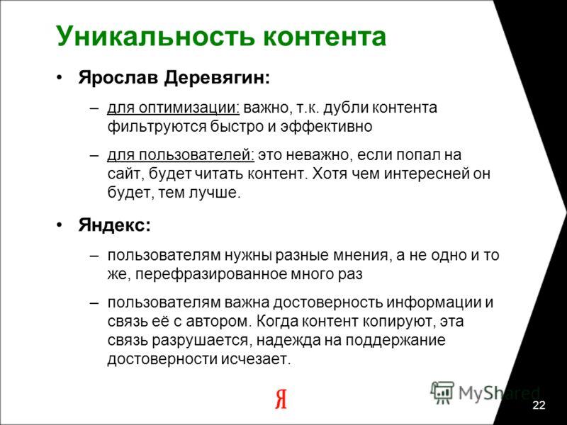22 Уникальность контента Ярослав Деревягин: –для оптимизации: важно, т.к. дубли контента фильтруются быстро и эффективно –для пользователей: это неважно, если попал на сайт, будет читать контент. Хотя чем интересней он будет, тем лучше. Яндекс: –поль