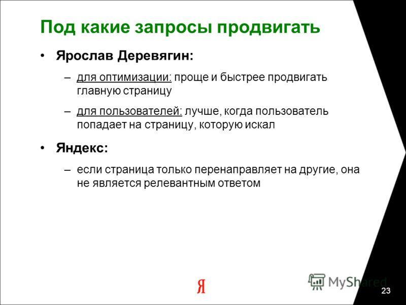 23 Под какие запросы продвигать Ярослав Деревягин: –для оптимизации: проще и быстрее продвигать главную страницу –для пользователей: лучше, когда пользователь попадает на страницу, которую искал Яндекс: –если страница только перенаправляет на другие,