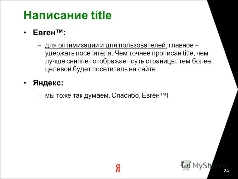 24 Написание title Евген: –для оптимизации и для пользователей: главное – удержать посетителя. Чем точнее прописан title, чем лучше сниппет отображает суть страницы, тем более целевой будет посетитель на сайте Яндекс: –мы тоже так думаем. Спасибо, Ев