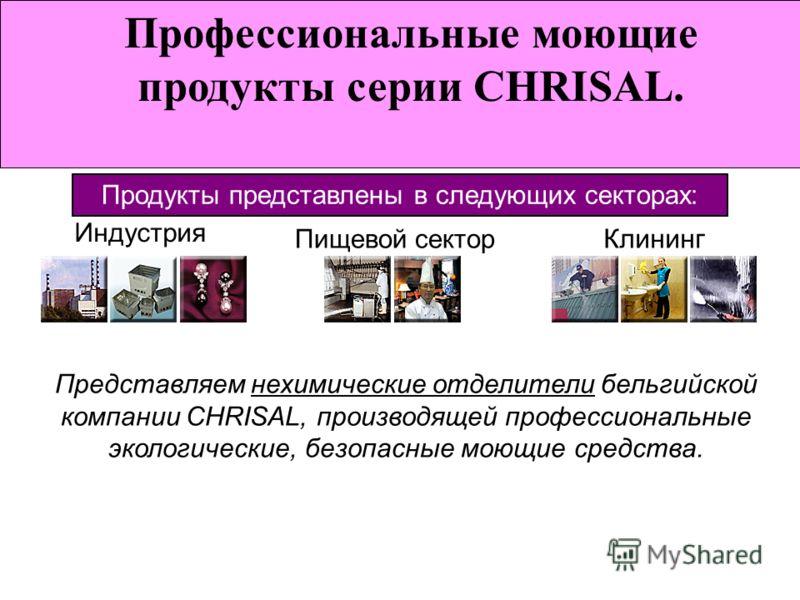 Профессиональные моющие продукты серии CHRISAL. Индустрия Пищевой сектор Клининг Продукты представлены в следующих секторах: Представляем нехимические отделители бельгийской компании CHRISAL, производящей профессиональные экологические, безопасные мо
