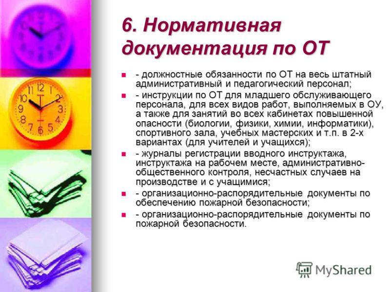 6. Нормативная документация по ОТ - должностные обязанности по ОТ на весь штатный административный и педагогический персонал; - должностные обязанности по ОТ на весь штатный административный и педагогический персонал; - инструкции по ОТ для младшего