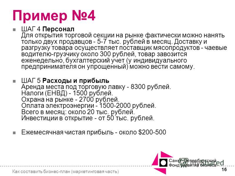 16 Как составить бизнес-план (маркетинговая часть) Пример 4 n ШАГ 4 Персонал Для открытия торговой секции на рынке фактически можно нанять только двух продавцов - 5-7 тыс. рублей в месяц. Доставку и разгрузку товара осуществляет поставщик мясопродукт
