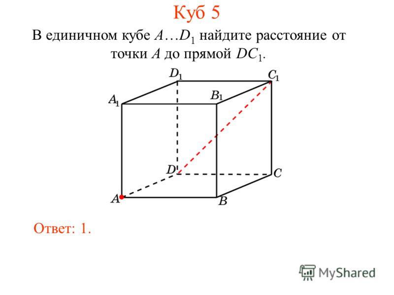 В единичном кубе A…D 1 найдите расстояние от точки A до прямой DC 1. Ответ: 1. Куб 5