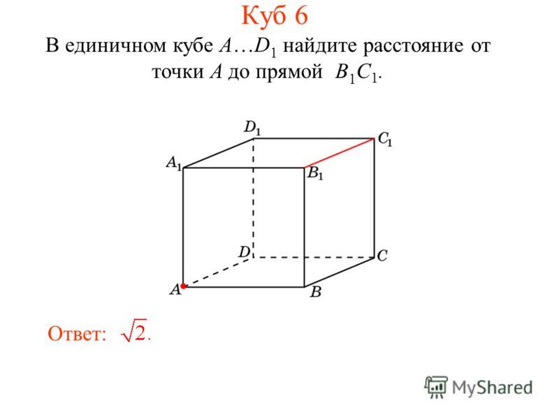 В единичном кубе A…D 1 найдите расстояние от точки A до прямой B 1 C 1. Ответ: Куб 6