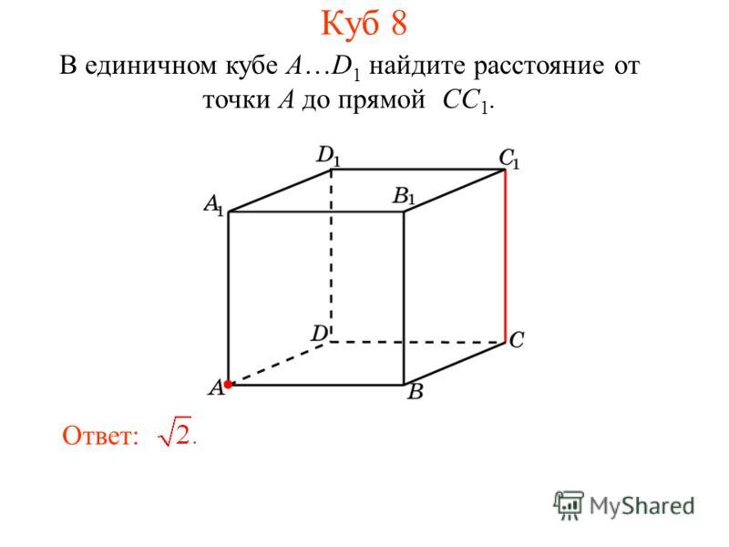 В единичном кубе A…D 1 найдите расстояние от точки A до прямой CC 1. Ответ: Куб 8