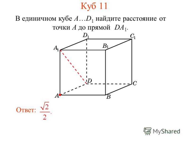 В единичном кубе A…D 1 найдите расстояние от точки A до прямой DA 1. Ответ: Куб 11