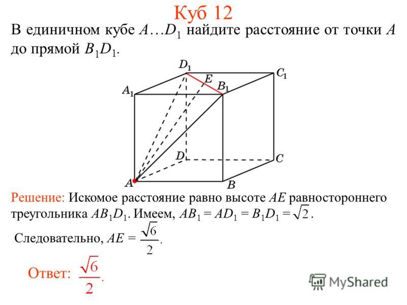 В единичном кубе A…D 1 найдите расстояние от точки A до прямой B 1 D 1. Ответ: Решение: Искомое расстояние равно высоте AE равностороннего треугольника AB 1 D 1. Имеем, AB 1 = AD 1 = B 1 D 1 =. Следовательно, AE = Куб 12
