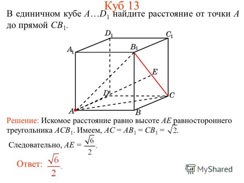 В единичном кубе A…D 1 найдите расстояние от точки A до прямой CB 1. Ответ: Решение: Искомое расстояние равно высоте AE равностороннего треугольника ACB 1. Имеем, AC = AB 1 = CB 1 =. Следовательно, AE = Куб 13