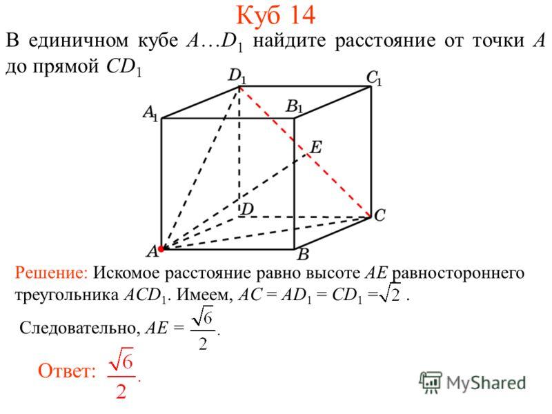 В единичном кубе A…D 1 найдите расстояние от точки A до прямой CD 1. Ответ: Решение: Искомое расстояние равно высоте AE равностороннего треугольника ACD 1. Имеем, AC = AD 1 = CD 1 =. Следовательно, AE = Куб 14
