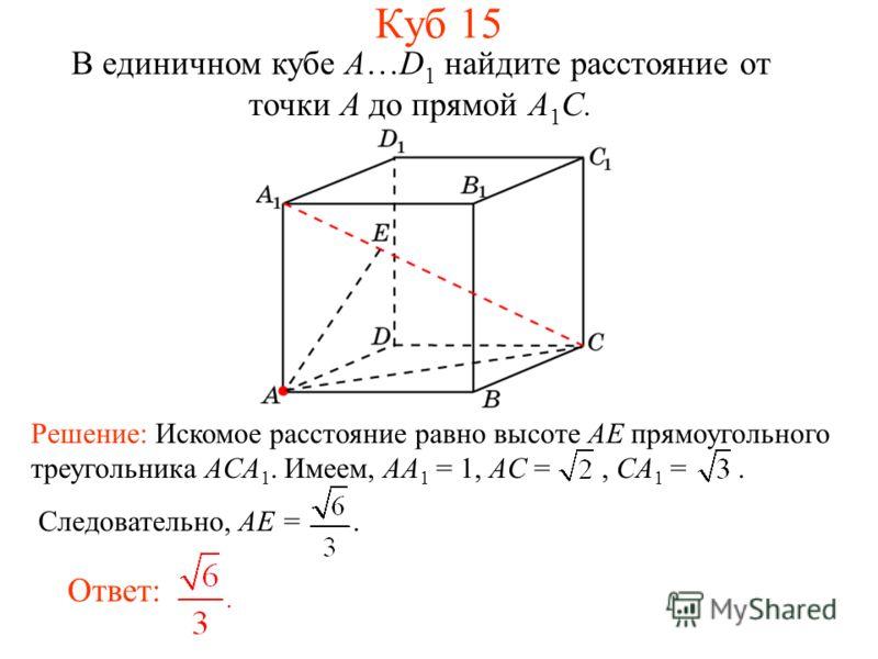 В единичном кубе A…D 1 найдите расстояние от точки A до прямой A 1 C. Ответ: Решение: Искомое расстояние равно высоте AE прямоугольного треугольника ACA 1. Имеем, AA 1 = 1, AC =, CA 1 =. Следовательно, AE =. Куб 15