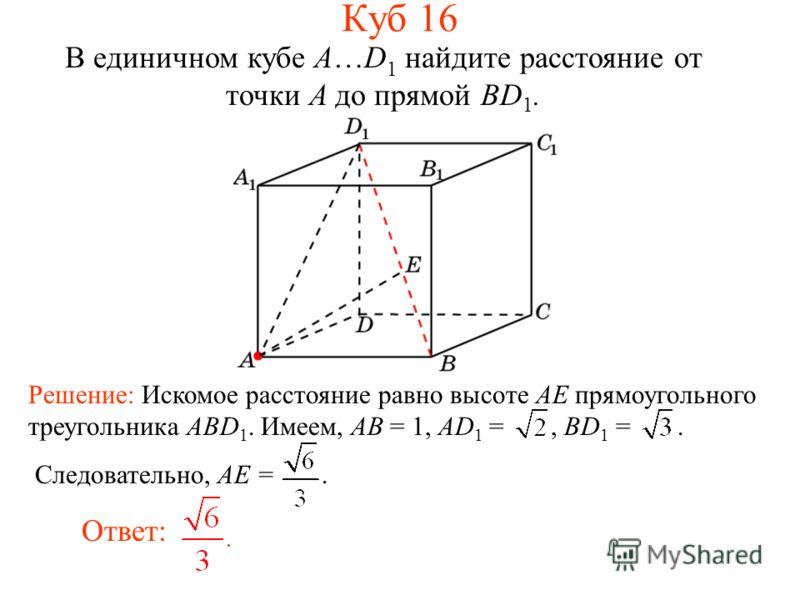 В единичном кубе A…D 1 найдите расстояние от точки A до прямой BD 1. Ответ: Решение: Искомое расстояние равно высоте AE прямоугольного треугольника ABD 1. Имеем, AB = 1, AD 1 =, BD 1 =. Следовательно, AE =. Куб 16