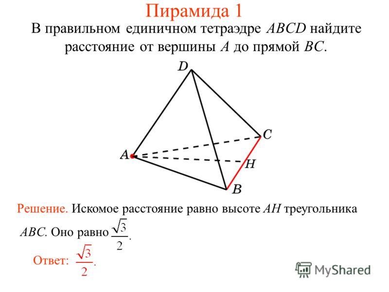 В правильном единичном тетраэдре ABCD найдите расстояние от вершины A до прямой BC. Ответ: Решение. Искомое расстояние равно высоте AH треугольника ABC. Оно равно Пирамида 1