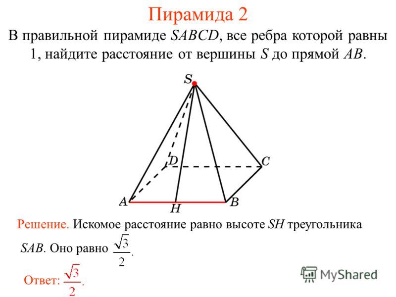 В правильной пирамиде SABCD, все ребра которой равны 1, найдите расстояние от вершины S до прямой AB. Ответ: Решение. Искомое расстояние равно высоте SH треугольника SAB. Оно равно Пирамида 2