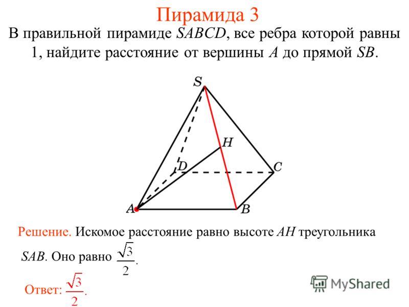 В правильной пирамиде SABCD, все ребра которой равны 1, найдите расстояние от вершины A до прямой SB. Ответ: Решение. Искомое расстояние равно высоте AH треугольника SAB. Оно равно Пирамида 3