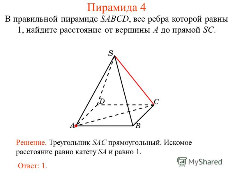 В правильной пирамиде SABCD, все ребра которой равны 1, найдите расстояние от вершины A до прямой SC. Ответ: 1. Решение. Треугольник SAC прямоугольный. Искомое расстояние равно катету SA и равно 1. Пирамида 4