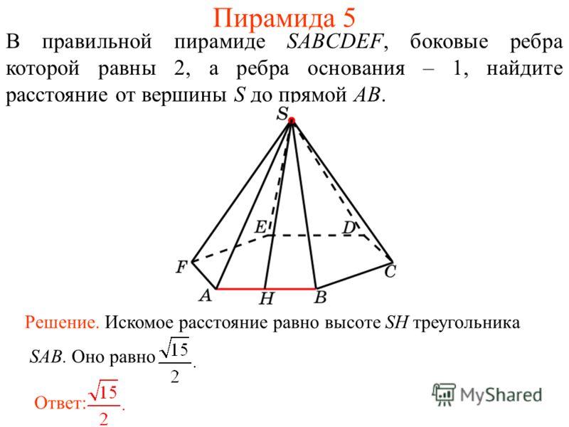 В правильной пирамиде SABCDEF, боковые ребра которой равны 2, а ребра основания – 1, найдите расстояние от вершины S до прямой AB. Ответ: Решение. Искомое расстояние равно высоте SH треугольника SAB. Оно равно Пирамида 5
