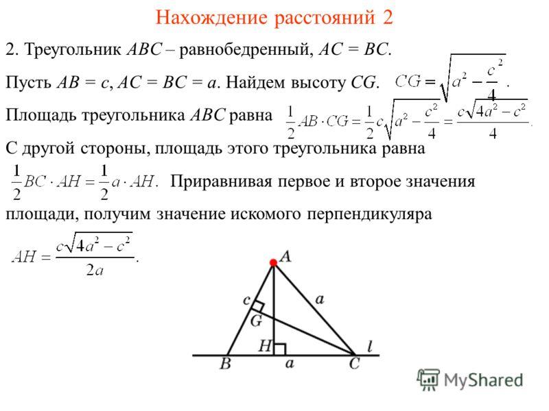 Нахождение расстояний 2 2. Треугольник ABC – равнобедренный, AC = BC. Пусть AB = c, AC = BC = a. Найдем высоту CG. Площадь треугольника ABC равна С другой стороны, площадь этого треугольника равна Приравнивая первое и второе значения площади, получим