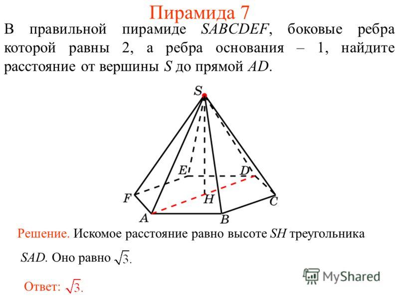 В правильной пирамиде SABCDEF, боковые ребра которой равны 2, а ребра основания – 1, найдите расстояние от вершины S до прямой AD. Ответ: Решение. Искомое расстояние равно высоте SH треугольника SAD. Оно равно Пирамида 7