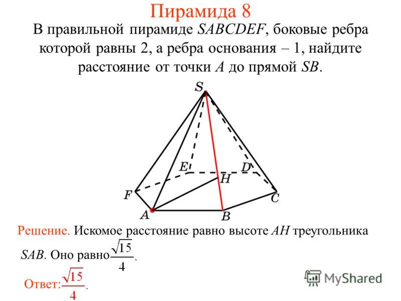 В правильной пирамиде SABCDEF, боковые ребра которой равны 2, а ребра основания – 1, найдите расстояние от точки A до прямой SB. Ответ: Решение. Искомое расстояние равно высоте AH треугольника SAB. Оно равно Пирамида 8