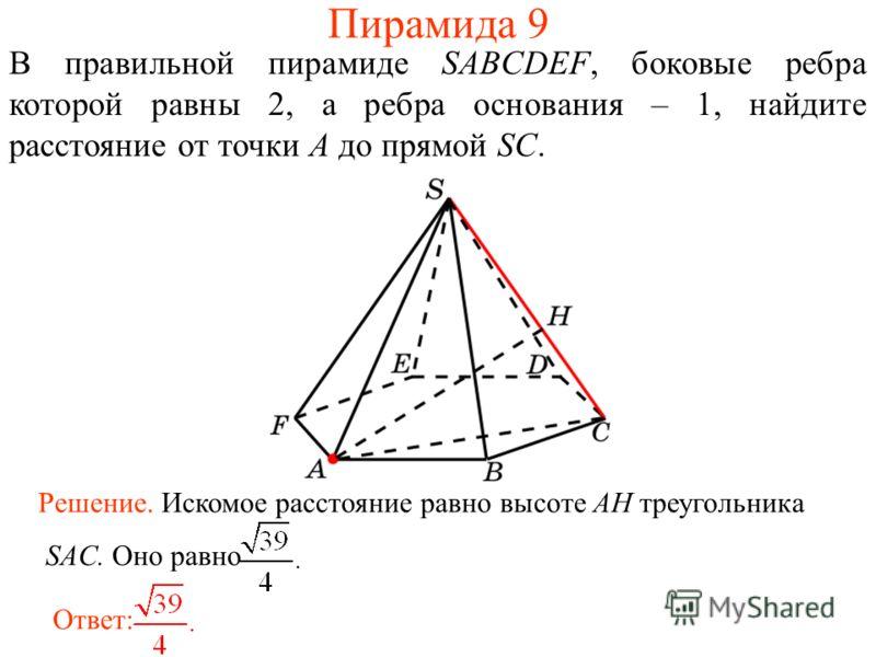 В правильной пирамиде SABCDEF, боковые ребра которой равны 2, а ребра основания – 1, найдите расстояние от точки A до прямой SC. Ответ: Решение. Искомое расстояние равно высоте AH треугольника SAC. Оно равно Пирамида 9