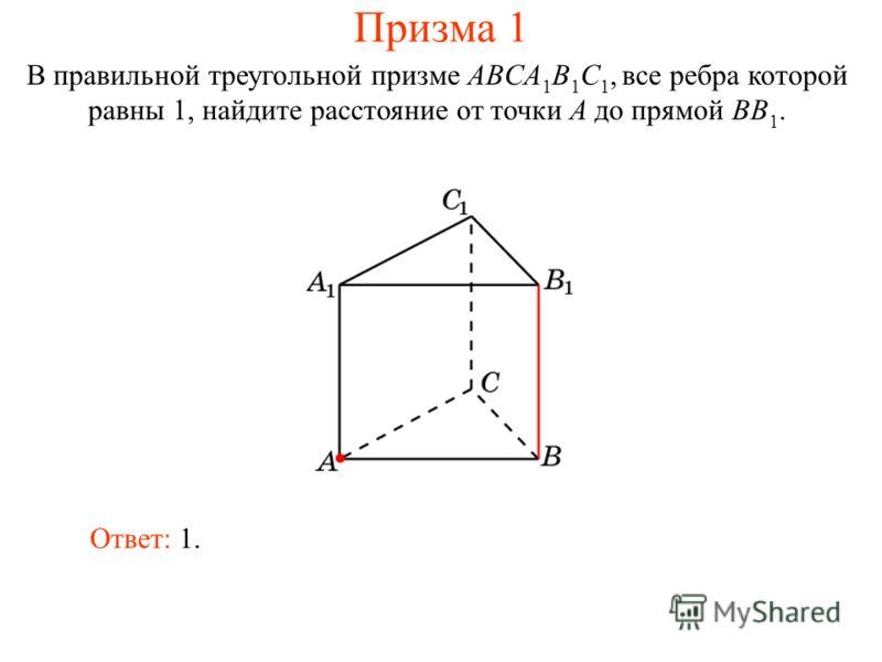 В правильной треугольной призме ABCA 1 B 1 C 1, все ребра которой равны 1, найдите расстояние от точки A до прямой BB 1. Ответ: 1. Призма 1