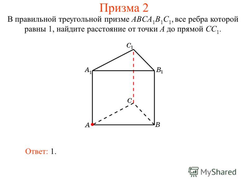 В правильной треугольной призме ABCA 1 B 1 C 1, все ребра которой равны 1, найдите расстояние от точки A до прямой CC 1. Ответ: 1. Призма 2