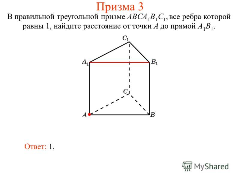В правильной треугольной призме ABCA 1 B 1 C 1, все ребра которой равны 1, найдите расстояние от точки A до прямой A 1 B 1. Ответ: 1. Призма 3