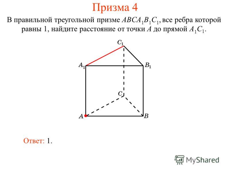 В правильной треугольной призме ABCA 1 B 1 C 1, все ребра которой равны 1, найдите расстояние от точки A до прямой A 1 C 1. Ответ: 1. Призма 4