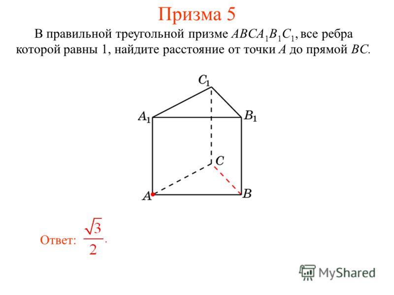В правильной треугольной призме ABCA 1 B 1 C 1, все ребра которой равны 1, найдите расстояние от точки A до прямой BC. Ответ: Призма 5