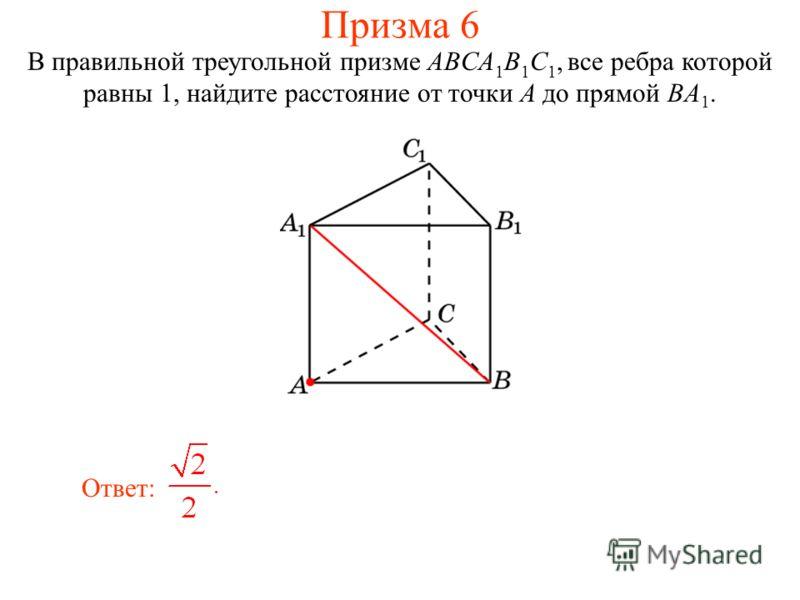 В правильной треугольной призме ABCA 1 B 1 C 1, все ребра которой равны 1, найдите расстояние от точки A до прямой BA 1. Ответ: Призма 6