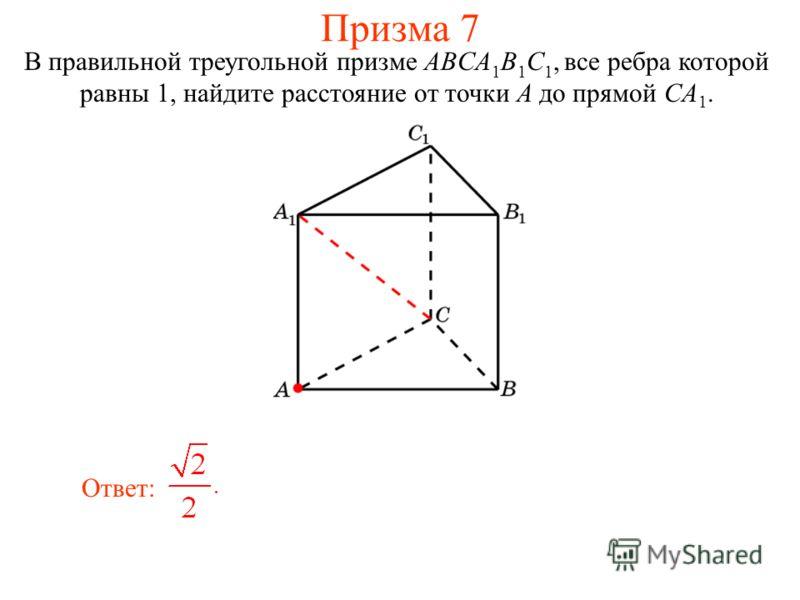 В правильной треугольной призме ABCA 1 B 1 C 1, все ребра которой равны 1, найдите расстояние от точки A до прямой CA 1. Ответ: Призма 7