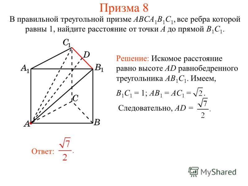 В правильной треугольной призме ABCA 1 B 1 C 1, все ребра которой равны 1, найдите расстояние от точки A до прямой B 1 C 1. Ответ: Решение: Искомое расстояние равно высоте AD равнобедренного треугольника AB 1 C 1. Имеем, B 1 C 1 = 1; AB 1 = AC 1 =. С