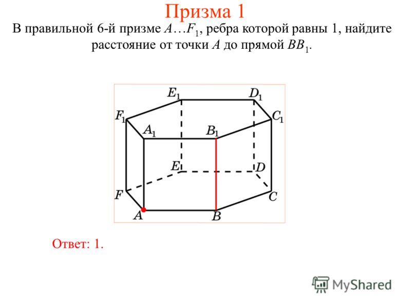 В правильной 6-й призме A…F 1, ребра которой равны 1, найдите расстояние от точки A до прямой BB 1. Ответ: 1. Призма 1