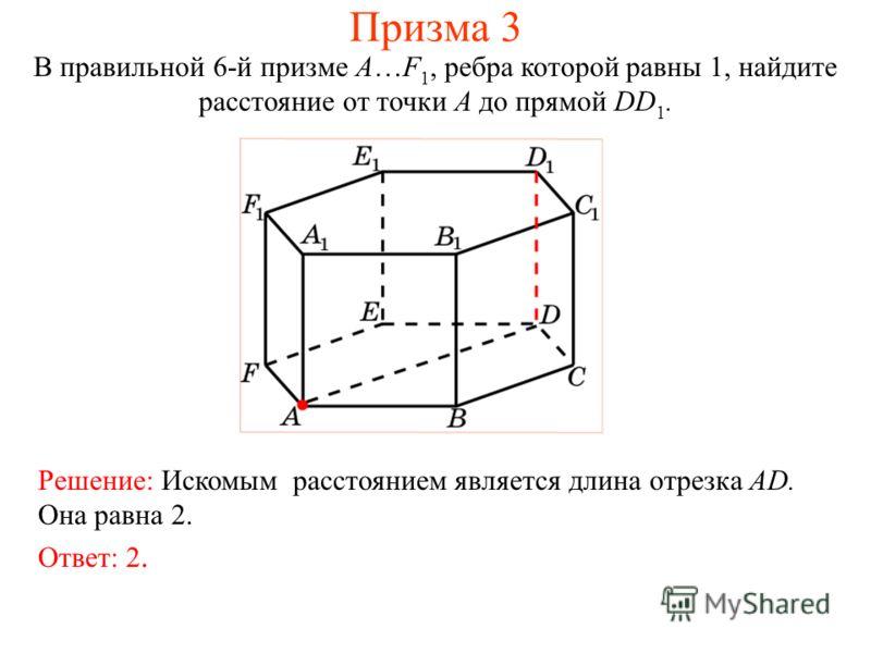 В правильной 6-й призме A…F 1, ребра которой равны 1, найдите расстояние от точки A до прямой DD 1. Ответ: 2. Решение: Искомым расстоянием является длина отрезка AD. Она равна 2. Призма 3