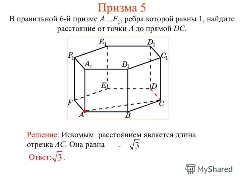 В правильной 6-й призме A…F 1, ребра которой равны 1, найдите расстояние от точки A до прямой DC. Ответ:. Решение: Искомым расстоянием является длина отрезка AC. Она равна. Призма 5