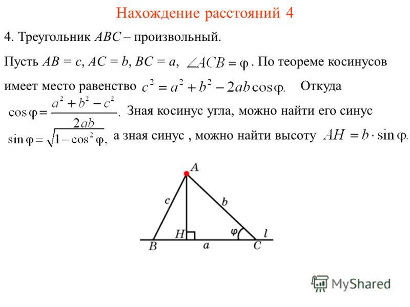 Нахождение расстояний 4 4. Треугольник ABC – произвольный. Пусть AB = c, AC = b, BC = a,. По теореме косинусов имеет место равенство Откуда Зная косинус угла, можно найти его синус а зная синус, можно найти высоту