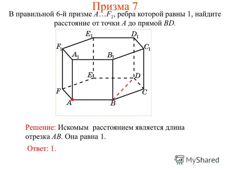 В правильной 6-й призме A…F 1, ребра которой равны 1, найдите расстояние от точки A до прямой BD. Ответ: 1. Решение: Искомым расстоянием является длина отрезка AB. Она равна 1. Призма 7