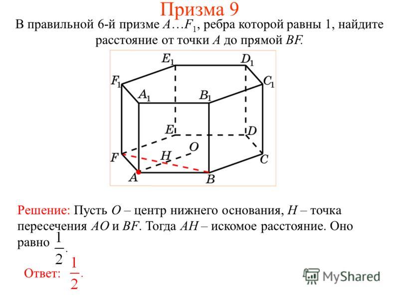 В правильной 6-й призме A…F 1, ребра которой равны 1, найдите расстояние от точки A до прямой BF. Ответ: Решение: Пусть O – центр нижнего основания, H – точка пересечения AO и BF. Тогда AH – искомое расстояние. Оно равно Призма 9