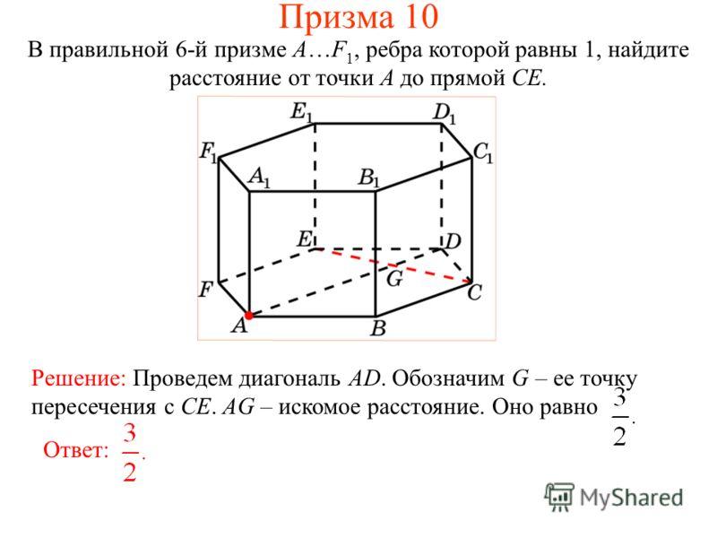В правильной 6-й призме A…F 1, ребра которой равны 1, найдите расстояние от точки A до прямой CE. Ответ: Решение: Проведем диагональ AD. Обозначим G – ее точку пересечения с CE. AG – искомое расстояние. Оно равно Призма 10