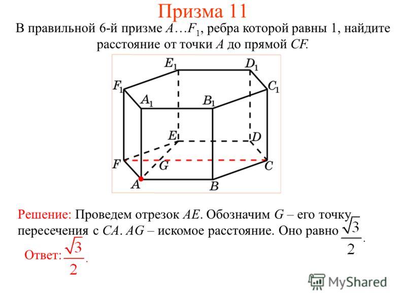 В правильной 6-й призме A…F 1, ребра которой равны 1, найдите расстояние от точки A до прямой CF. Ответ: Решение: Проведем отрезок AE. Обозначим G – его точку пересечения с CА. AG – искомое расстояние. Оно равно Призма 11