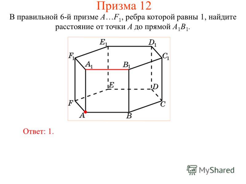 В правильной 6-й призме A…F 1, ребра которой равны 1, найдите расстояние от точки A до прямой A 1 B 1. Ответ: 1. Призма 12