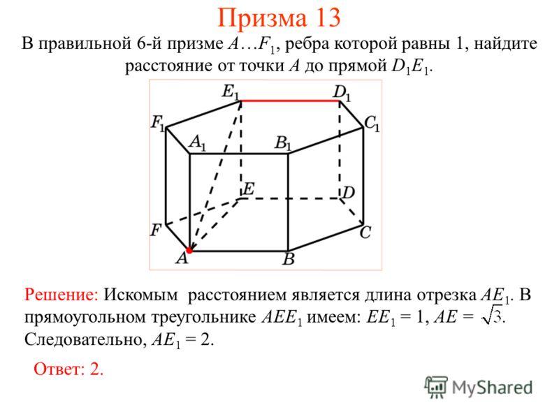 В правильной 6-й призме A…F 1, ребра которой равны 1, найдите расстояние от точки A до прямой D 1 E 1. Ответ: 2. Решение: Искомым расстоянием является длина отрезка AE 1. В прямоугольном треугольнике AEE 1 имеем: EE 1 = 1, AE =. Следовательно, AE 1 =