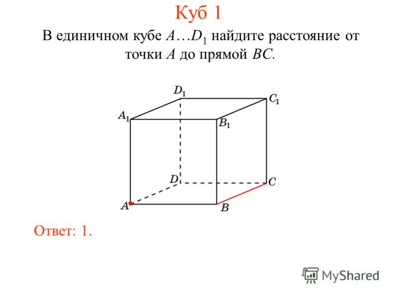 В единичном кубе A…D 1 найдите расстояние от точки A до прямой BC. Ответ: 1. Куб 1