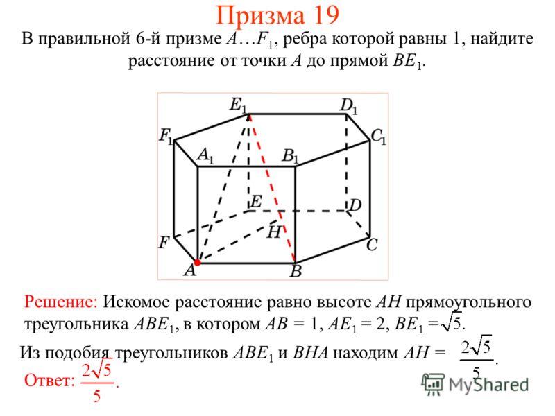 В правильной 6-й призме A…F 1, ребра которой равны 1, найдите расстояние от точки A до прямой BE 1. Призма 19 Решение: Искомое расстояние равно высоте AH прямоугольного треугольника ABE 1, в котором AB = 1, AE 1 = 2, BE 1 = Ответ: Из подобия треуголь