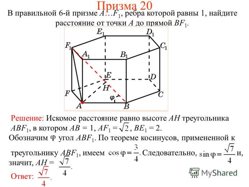 В правильной 6-й призме A…F 1, ребра которой равны 1, найдите расстояние от точки A до прямой BF 1. Призма 20 Ответ: Обозначим угол ABF 1. По теореме косинусов, примененной к треугольнику ABF 1, имеем Следовательно, и, значит, AH = Решение: Искомое р