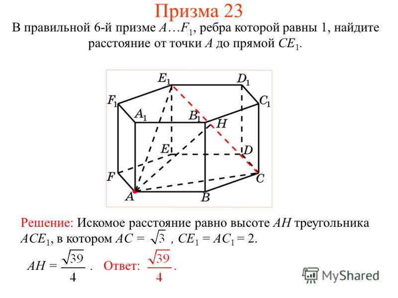 В правильной 6-й призме A…F 1, ребра которой равны 1, найдите расстояние от точки A до прямой CE 1. Призма 23 Решение: Искомое расстояние равно высоте AH треугольника ACE 1, в котором AC =, CE 1 = AC 1 = 2. Ответ:.AH =.