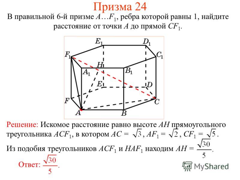 В правильной 6-й призме A…F 1, ребра которой равны 1, найдите расстояние от точки A до прямой CF 1. Призма 24 Ответ: Из подобия треугольников ACF 1 и HAF 1 находим AH = Решение: Искомое расстояние равно высоте AH прямоугольного треугольника ACF 1, в