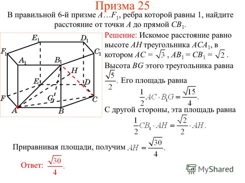 В правильной 6-й призме A…F 1, ребра которой равны 1, найдите расстояние от точки A до прямой CB 1. Высота BG этого треугольника равна Его площадь равна С другой стороны, эта площадь равна Ответ: Приравнивая площади, получим Призма 25 Решение: Искомо
